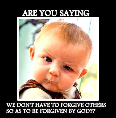 Are you saying we dont have to forgive others so as to be forgiven by god