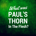 What Was Paul's Thorn In The Flesh? Well…Not A Sickness To Keep Him Humble!