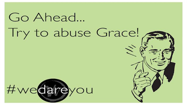 Abuse grace - grace a license to sin